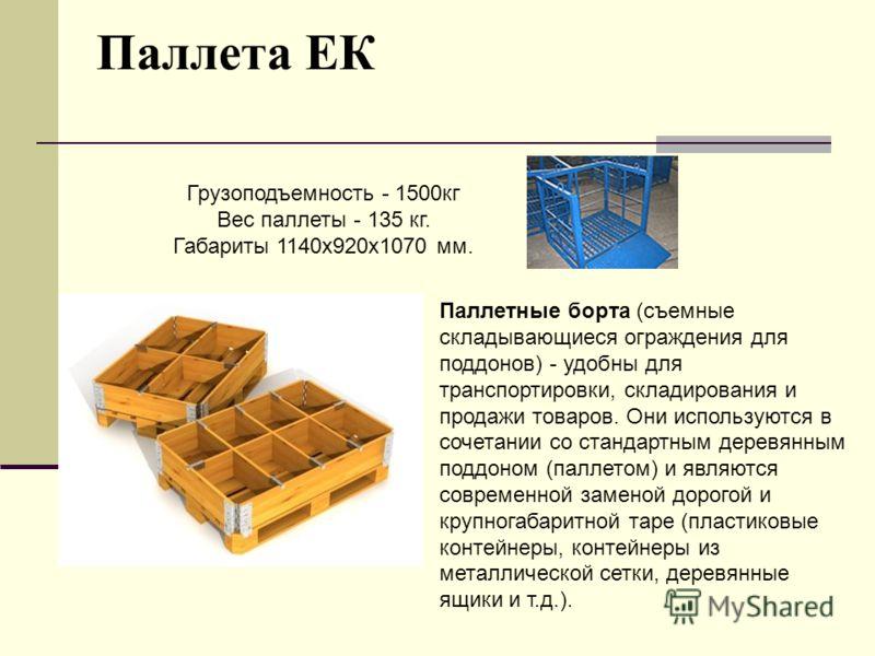 Паллета ЕК Грузоподъемность - 1500кг Вес паллеты - 135 кг. Габариты 1140х920х1070 мм. Паллетные борта (съемные складывающиеся ограждения для поддонов) - удобны для транспортировки, складирования и продажи товаров. Они используются в сочетании со стан