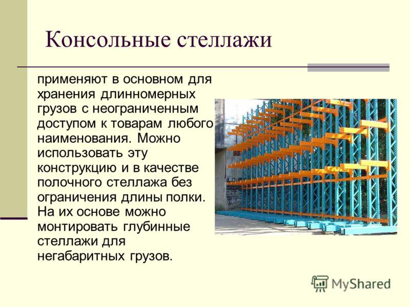 Консольные стеллажи применяют в основном для хранения длинномерных грузов с неограниченным доступом к товарам любого наименования. Можно использовать эту конструкцию и в качестве полочного стеллажа без ограничения длины полки. На их основе можно монт