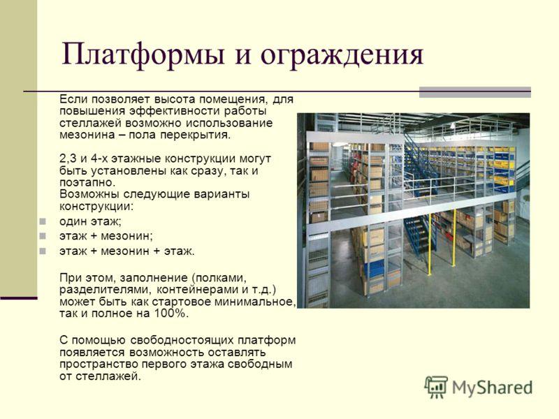 Платформы и ограждения Если позволяет высота помещения, для повышения эффективности работы стеллажей возможно использование мезонина – пола перекрытия. 2,3 и 4-х этажные конструкции могут быть установлены как сразу, так и поэтапно. Возможны следующие
