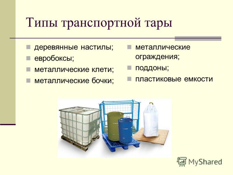 Типы транспортной тары деревянные настилы; евробоксы; металлические клети; металлические бочки; металлические ограждения; поддоны; пластиковые емкости