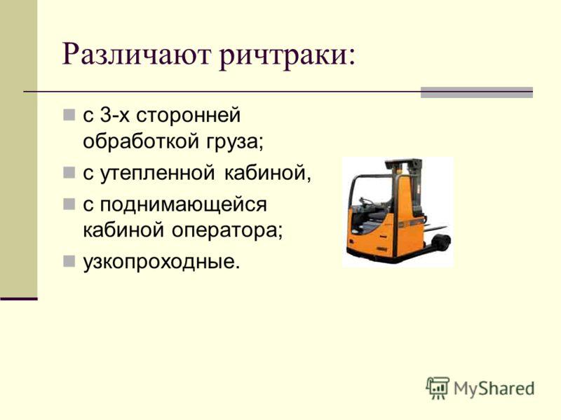 Различают ричтраки: с 3-х сторонней обработкой груза; с утепленной кабиной, с поднимающейся кабиной оператора; узкопроходные.