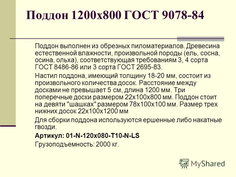 Поддон 1200х800 ГОСТ 9078-84 Поддон выполнен из обрезных пиломатериалов. Древесина естественной влажности, произвольной породы (ель, сосна, осина, ольха), соответствующая требованиям 3, 4 сорта ГОСТ 8486-86 или 3 сорта ГОСТ 2695-83. Настил поддона, и