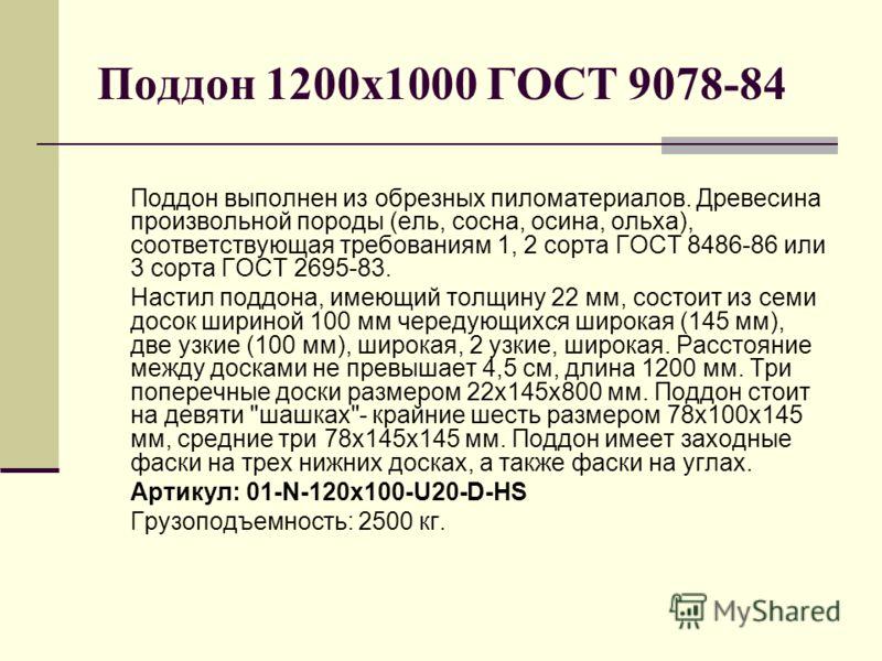 Поддон 1200х1000 ГОСТ 9078-84 Поддон выполнен из обрезных пиломатериалов. Древесина произвольной породы (ель, сосна, осина, ольха), соответствующая требованиям 1, 2 сорта ГОСТ 8486-86 или 3 сорта ГОСТ 2695-83. Настил поддона, имеющий толщину 22 мм, с