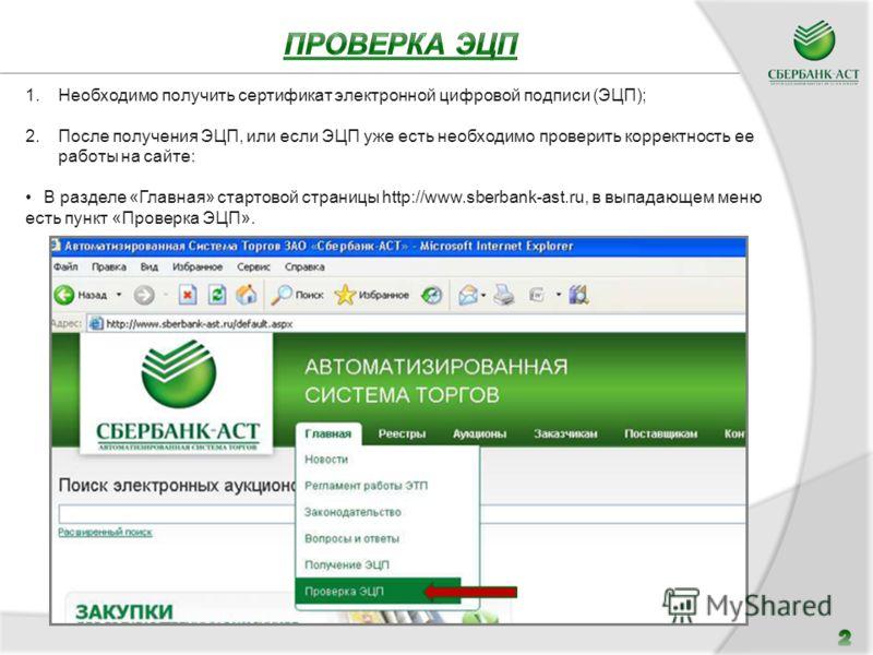 1.Необходимо получить сертификат электронной цифровой подписи (ЭЦП); 2.После получения ЭЦП, или если ЭЦП уже есть необходимо проверить корректность ее работы на сайте: В разделе «Главная» стартовой страницы http://www.sberbank-ast.ru, в выпадающем ме