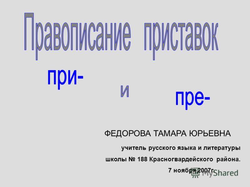 учитель русского языка и литературы школы 188 Красногвардейского района. 7 ноября 2007г. ФЕДОРОВА ТАМАРА ЮРЬЕВНА