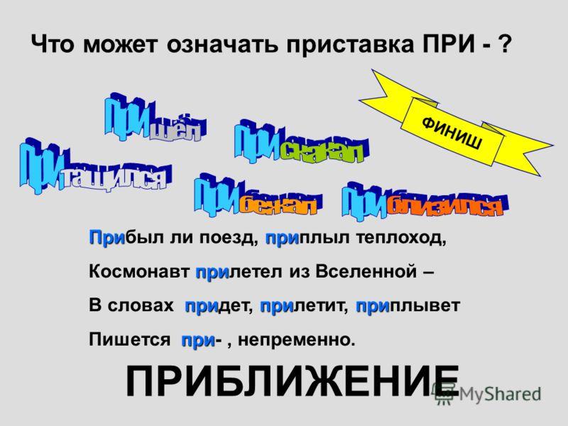 Что может означать приставка ПРИ - ? Припри Прибыл ли поезд, приплыл теплоход, при Космонавт прилетел из Вселенной – приприпри В словах придет, прилетит, приплывет при Пишется при-, непременно. ПРИБЛИЖЕНИЕ ФИНИШ