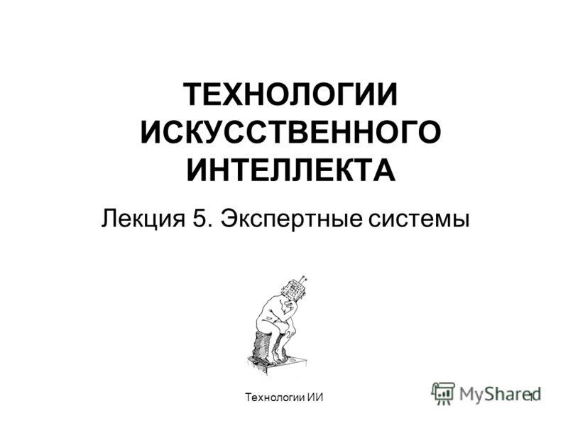 Технологии ИИ1 ТЕХНОЛОГИИ ИСКУССТВЕННОГО ИНТЕЛЛЕКТА Лекция 5. Экспертные системы