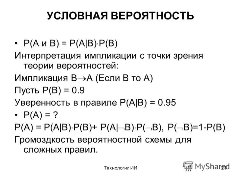 Технологии ИИ21 УСЛОВНАЯ ВЕРОЯТНОСТЬ P(A и B) = P(A|B) P(B) Интерпретация импликации с точки зрения теории вероятностей: Импликация B A (Если B то A) Пусть P(B) = 0.9 Уверенность в правиле P(A|B) = 0.95 P(A) = ? P(A) = P(A|B) P(B)+ P(A| B) P( B), P(