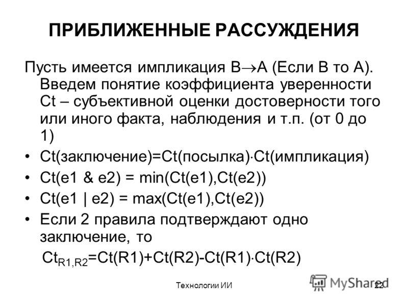 Технологии ИИ22 ПРИБЛИЖЕННЫЕ РАССУЖДЕНИЯ Пусть имеется импликация B A (Если B то A). Введем понятие коэффициента уверенности Ct – субъективной оценки достоверности того или иного факта, наблюдения и т.п. (от 0 до 1) Ct(заключение)=Ct(посылка) Ct(импл