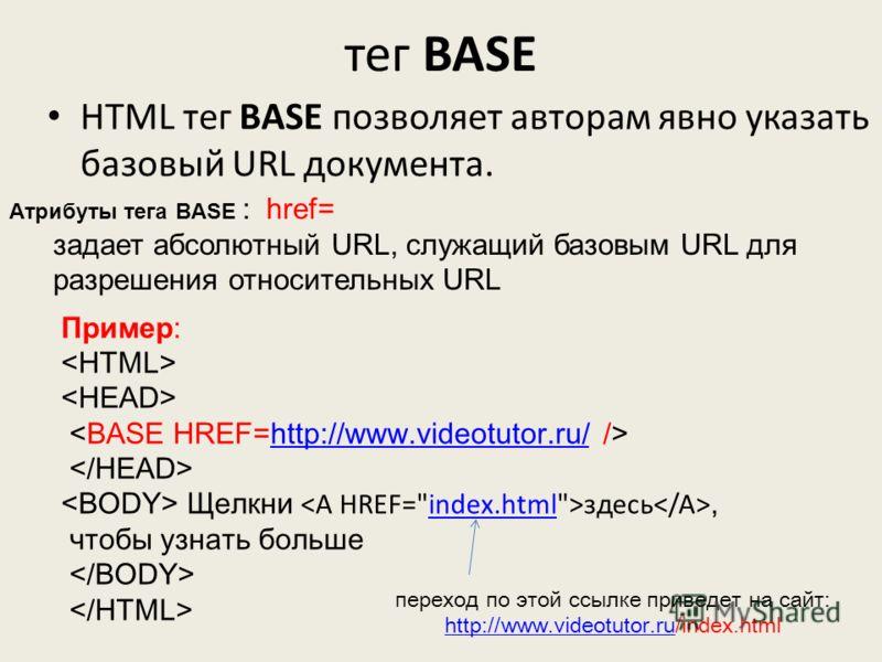 тег BASE HTML тег BASE позволяет авторам явно указать базовый URL документа. Атрибуты тега BASE : href= задает абсолютный URL, служащий базовым URL для разрешения относительных URL Пример: http://www.videotutor.ru/ Щелкни здесь, чтобы узнать большеin
