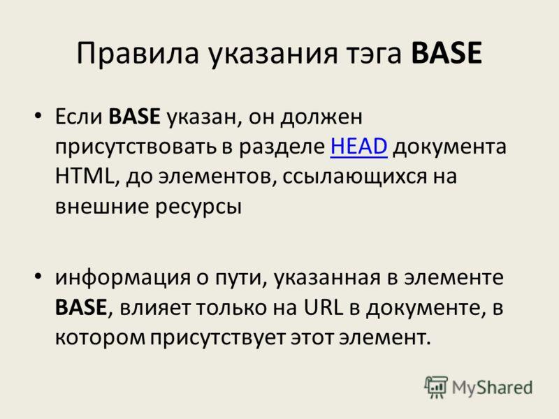 Правила указания тэга BASE Если BASE указан, он должен присутствовать в разделе HEAD документа HTML, до элементов, ссылающихся на внешние ресурсыHEAD информация о пути, указанная в элементе BASE, влияет только на URL в документе, в котором присутству