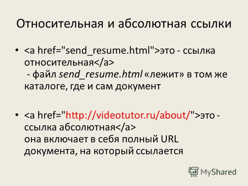 Относительная и абсолютная ссылки это - ссылка относительная - файл send_resume.html «лежит» в том же каталоге, где и сам документ это - ссылка абсолютная она включает в себя полный URL документа, на который ссылается