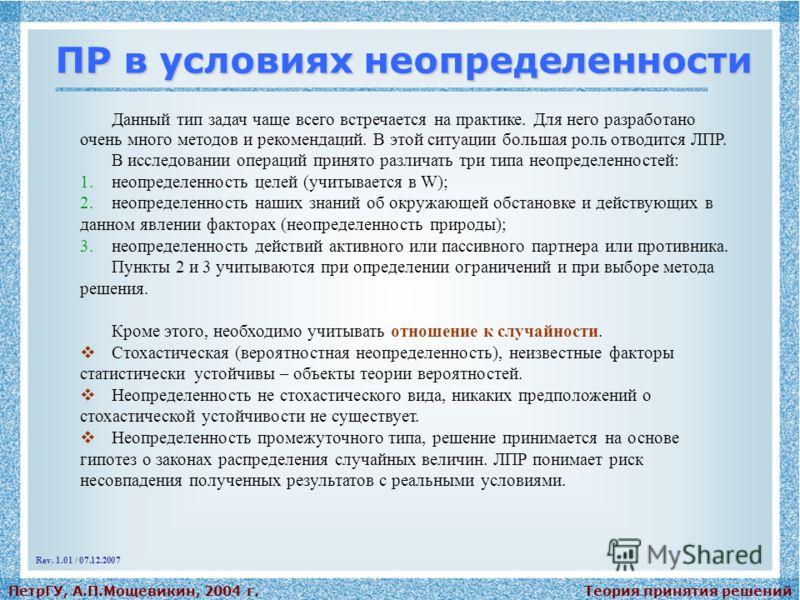 Теория принятия решенийПетрГУ, А.П.Мощевикин, 2004 г. ПР в условиях неопределенности Данный тип задач чаще всего встречается на практике. Для него разработано очень много методов и рекомендаций. В этой ситуации большая роль отводится ЛПР. В исследова