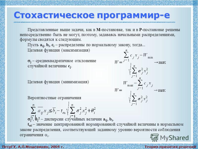 Теория принятия решенийПетрГУ, А.П.Мощевикин, 2004 г. Стохастическое программир-е Представленные выше задачи, как в М-постановке, так и в Р-постановке решены непосредственно быть не могут, поэтому, задаваясь начальными распределениями, формулы сводят