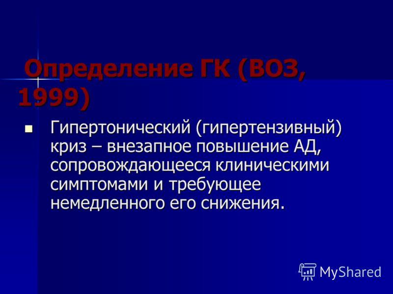 Определение ГК (ВОЗ, 1999) Определение ГК (ВОЗ, 1999) Гипертонический (гипертензивный) криз – внезапное повышение АД, сопровождающееся клиническими симптомами и требующее немедленного его снижения. Гипертонический (гипертензивный) криз – внезапное по