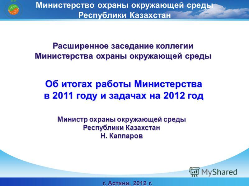 Министр охраны окружающей среды Республики Казахстан Н. Каппаров Расширенное заседание коллегии Министерства охраны окружающей среды Об итогах работы Министерства в 2011 году и задачах на 2012 год Министерство охраны окружающей среды Республики Казах