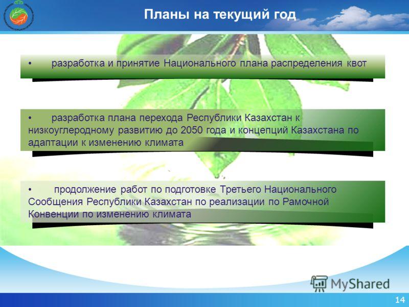 14 Планы на текущий год разработка и принятие Национального плана распределения квот разработка плана перехода Республики Казахстан к низкоуглеродному развитию до 2050 года и концепций Казахстана по адаптации к изменению климата продолжение работ по
