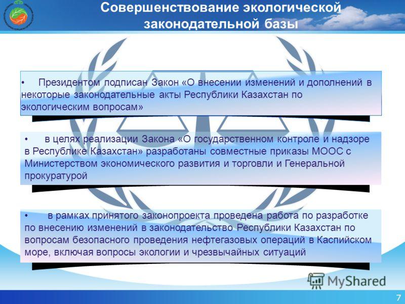 7 Совершенствование экологической законодательной базы в рамках принятого законопроекта проведена работа по разработке по внесению изменений в законодательство Республики Казахстан по вопросам безопасного проведения нефтегазовых операций в Каспийском