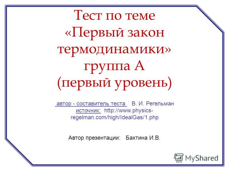 автор - составитель теста В. И. Регельман источник: http://www.physics- regelman.com/high/IdealGas/1.php Автор презентации: Бахтина И.В. Тест по теме «Первый закон термодинамики» группа А (первый уровень)