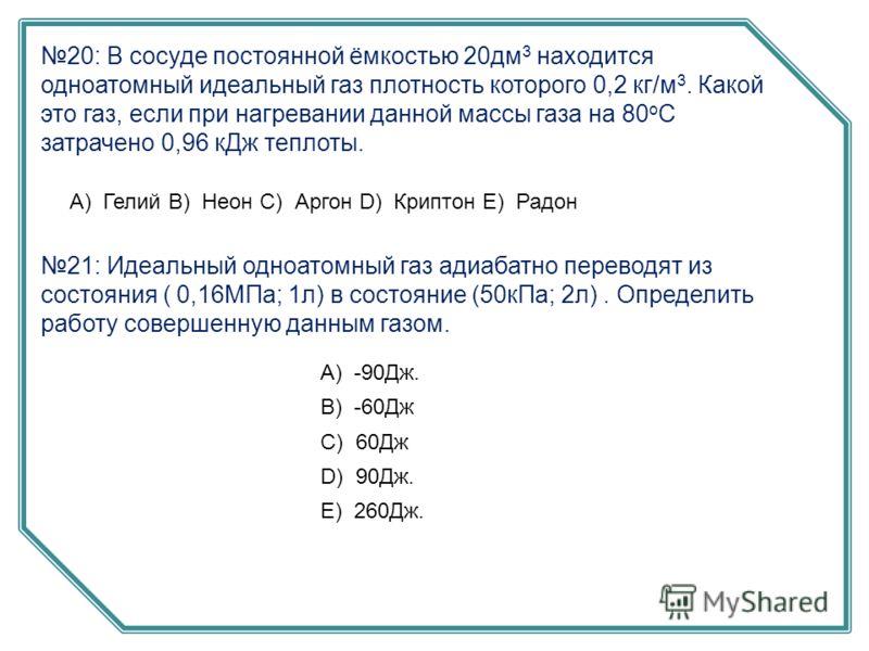 20: В сосуде постоянной ёмкостью 20дм 3 находится одноатомный идеальный газ плотность которого 0,2 кг/м 3. Какой это газ, если при нагревании данной массы газа на 80 o C затрачено 0,96 кДж теплоты. А) Гелий B) Неон C) Аргон D) Криптон E) Радон 21: Ид
