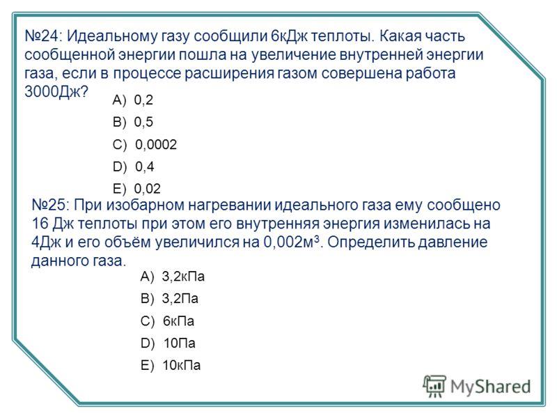 24: Идеальному газу сообщили 6кДж теплоты. Какая часть сообщенной энергии пошла на увеличение внутренней энергии газа, если в процессе расширения газом совершена работа 3000Дж? А) 0,2 B) 0,5 C) 0,0002 D) 0,4 E) 0,02 25: При изобарном нагревании идеал