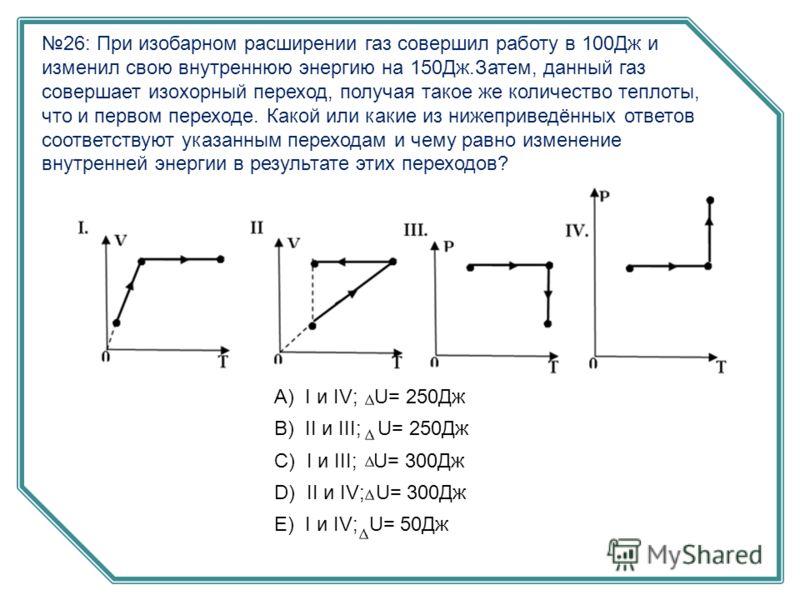 26: При изобарном расширении газ совершил работу в 100Дж и изменил свою внутреннюю энергию на 150Дж.Затем, данный газ совершает изохорный переход, получая такое же количество теплоты, что и первом переходе. Какой или какие из нижеприведённых ответов