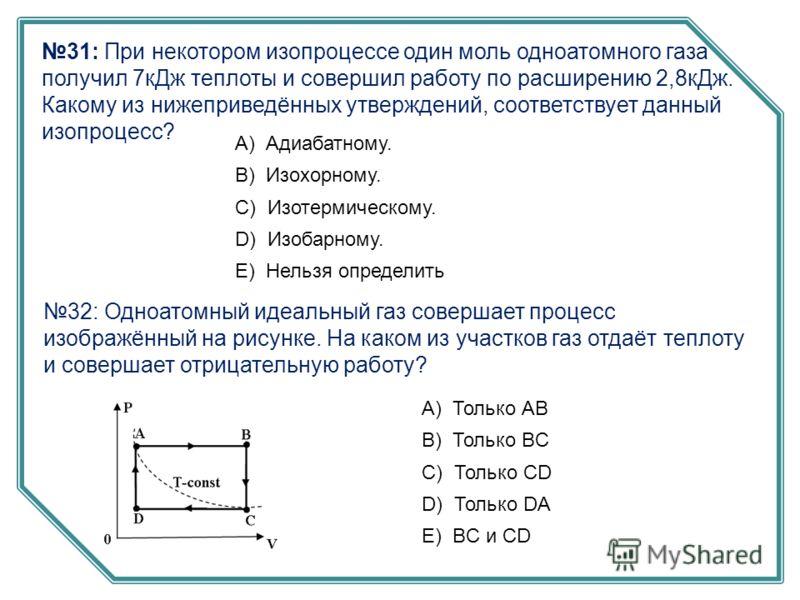 31: При некотором изопроцессе один моль одноатомного газа получил 7кДж теплоты и совершил работу по расширению 2,8кДж. Какому из нижеприведённых утверждений, соответствует данный изопроцесс? А) Адиабатному. B) Изохорному. C) Изотермическому. D) Изоба