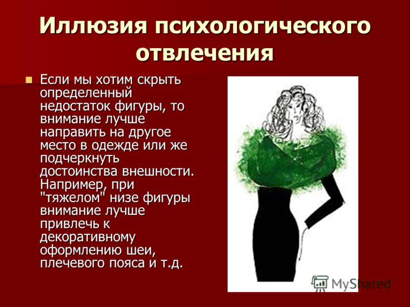 Иллюзия психологического отвлечения Если мы хотим скрыть определенный недостаток фигуры, то внимание лучше направить на другое место в одежде или же подчеркнуть достоинства внешности. Например, при