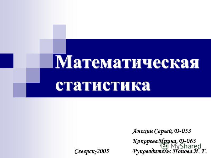 Математическая статистика Анохин Сергей, D-053 Кокорева Ирина, D-063 Руководитель: Попова И. Г. Северск-2005