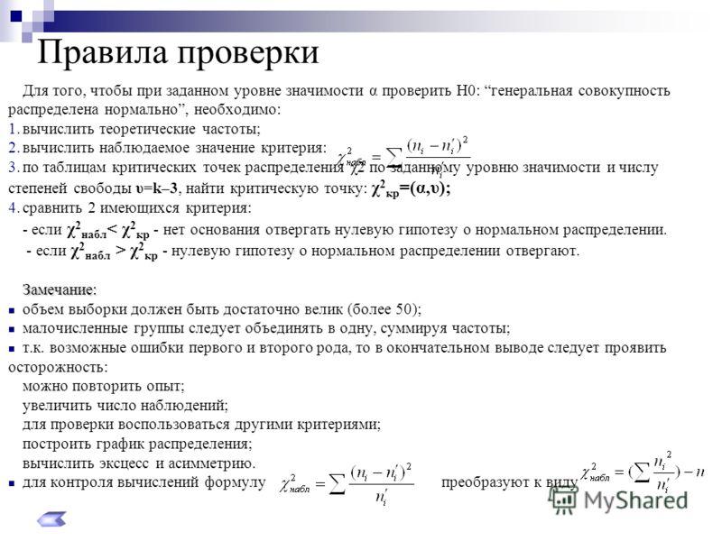 Правила проверки Для того, чтобы при заданном уровне значимости α проверить Н0: генеральная совокупность распределена нормально, необходимо: 1.вычислить теоретические частоты; 2.вычислить наблюдаемое значение критерия: 3.по таблицам критических точек