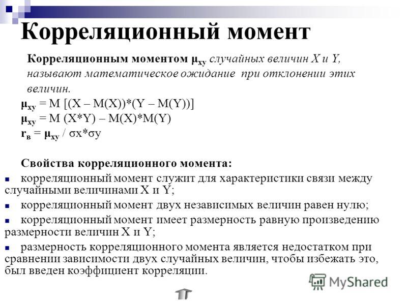 Корреляционный момент Корреляционным моментом μ ху случайных величин Х и Y, называют математическое ожидание при отклонении этих величин. μ ху = М [(Х – М(Х))*(Y – М(Y))] μ ху = М (Х*Y) – М(Х)*М(Y) r в = μ ху / σх*σу Свойства корреляционного момента: