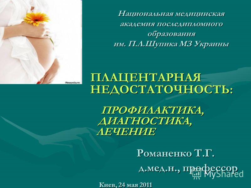 ПЛАЦЕНТАРНАЯ НЕДОСТАТОЧНОСТЬ: ПРОФИЛАКТИКА, ДИАГНОСТИКА, ЛЕЧЕНИЕ Романенко Т.Г. д.мед.н., профессор Киев, 24 мая 2011 ПЛАЦЕНТАРНАЯ НЕДОСТАТОЧНОСТЬ: ПРОФИЛАКТИКА, ДИАГНОСТИКА, ЛЕЧЕНИЕ Романенко Т.Г. д.мед.н., профессор Киев, 24 мая 2011 Национальная м