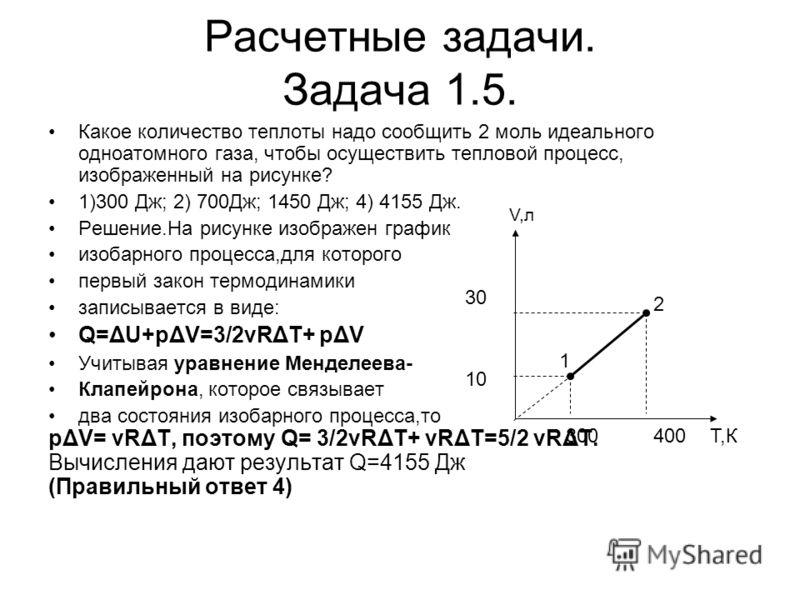 Расчетные задачи. Задача 1.5. Какое количество теплоты надо сообщить 2 моль идеального одноатомного газа, чтобы осуществить тепловой процесс, изображенный на рисунке? 1)300 Дж; 2) 700Дж; 1450 Дж; 4) 4155 Дж. Решение.На рисунке изображен график изобар