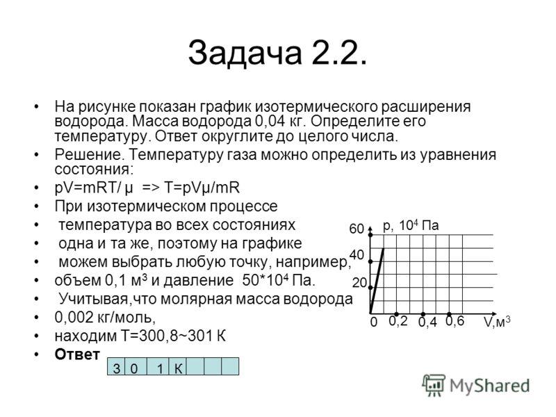 Задача 2.2. На рисунке показан график изотермического расширения водорода. Масса водорода 0,04 кг. Определите его температуру. Ответ округлите до целого числа. Решение. Температуру газа можно определить из уравнения состояния: pV=mRT/ µ => T=pVµ/mR П