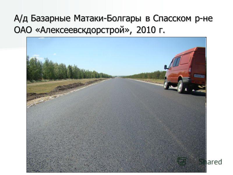 А/д Базарные Матаки-Болгары в Спасском р-не ОАО «Алексеевскдорстрой», 2010 г.