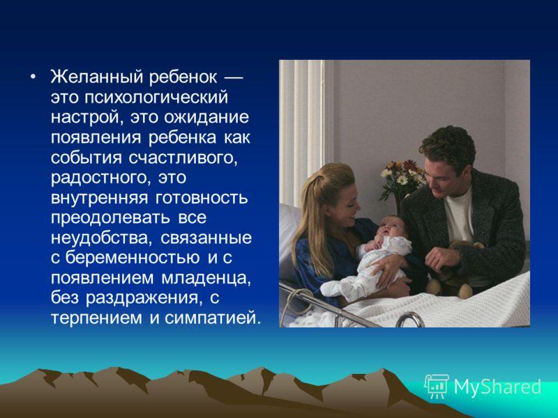 Желанный ребенок это психологический настрой, это ожидание появления ребенка как события счастливого, радостного, это внутренняя готовность преодолевать все неудобства, связанные с беременностью и с появлением младенца, без раздражения, с терпением и