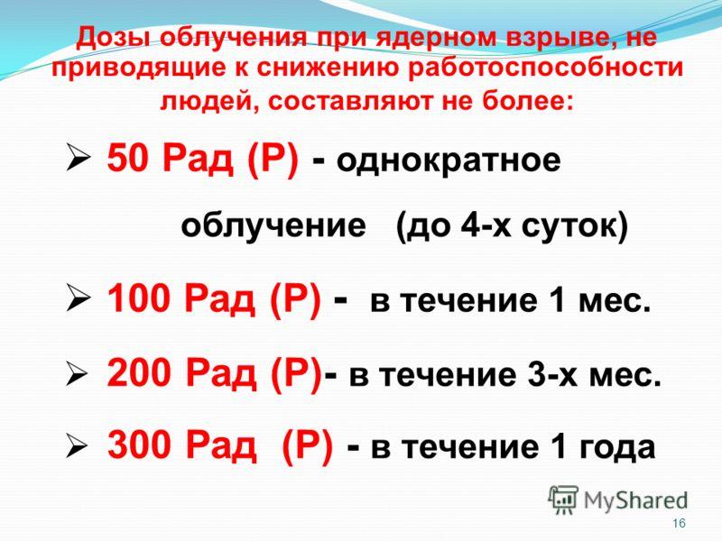 16 50 Рад (Р) - однократное облучение (до 4-х суток) 100 Рад (Р) - в течение 1 мес. 200 Рад (Р)- в течение 3-х мес. 300 Рад (Р) - в течение 1 года Дозы облучения при ядерном взрыве, не приводящие к снижению работоспособности людей, составляют не боле