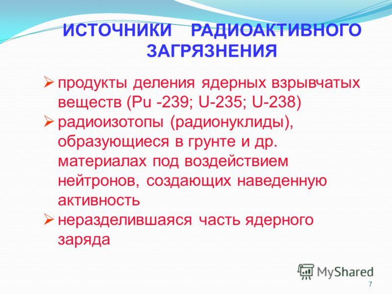 7 продукты деления ядерных взрывчатых веществ (Pu -239; U-235; U-238) радиоизотопы (радионуклиды), образующиеся в грунте и др. материалах под воздействием нейтронов, создающих наведенную активность неразделившаяся часть ядерного заряда ИСТОЧНИКИ РАДИ