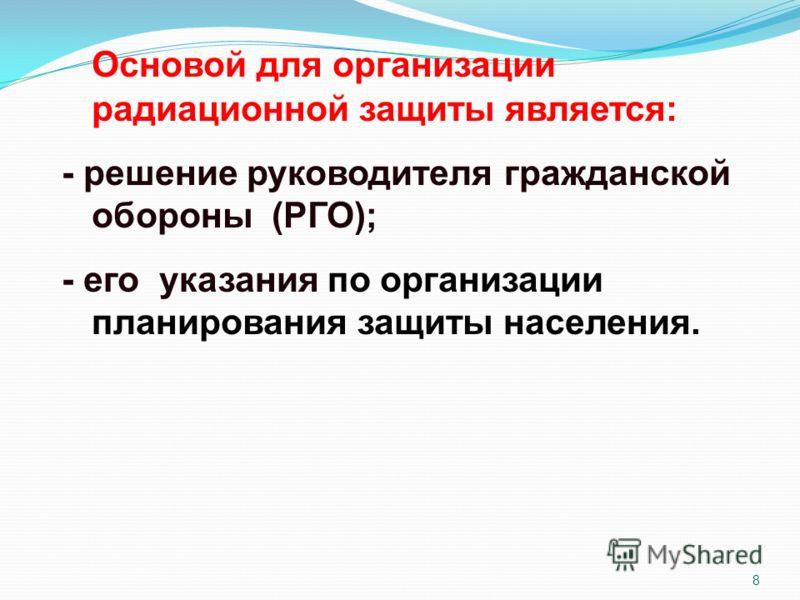 8 Основой для организации радиационной защиты является: - решение руководителя гражданской обороны (РГО); - его указания по организации планирования защиты населения.