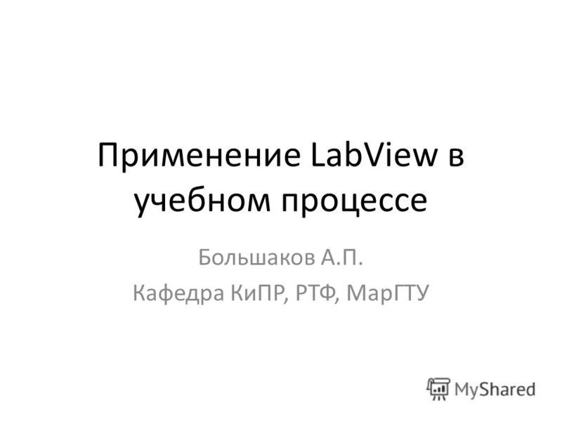 Применение LabView в учебном процессе Большаков А.П. Кафедра КиПР, РТФ, МарГТУ