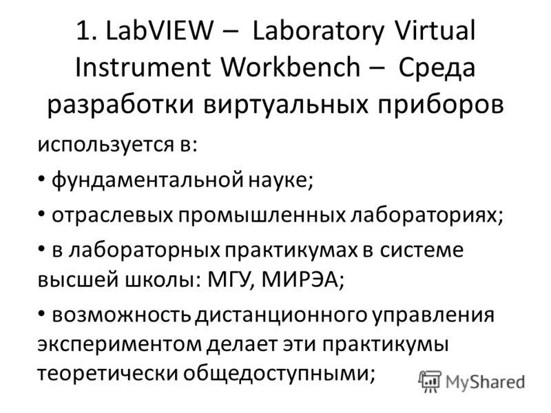 1. LabVIEW – Laboratory Virtual Instrument Workbench – Среда разработки виртуальных приборов используется в: фундаментальной науке; отраслевых промышленных лабораториях; в лабораторных практикумах в системе высшей школы: МГУ, МИРЭА; возможность диста