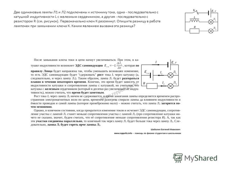 Две одинаковые лампы Л1 и Л2 подключены к источнику тока, одна - последовательно с катушкой индуктивности L с железным сердечником, а другая - последовательно с резистором R (см. рисунок). Первоначально ключ К разомкнут. Опишите разницу в работе ламп