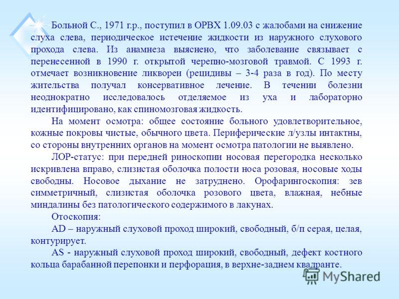 Больной С., 1971 г.р., поступил в ОРВХ 1.09.03 с жалобами на снижение слуха слева, периодическое истечение жидкости из наружного слухового прохода слева. Из анамнеза выяснено, что заболевание связывает с перенесенной в 1990 г. открытой черепно-мозгов