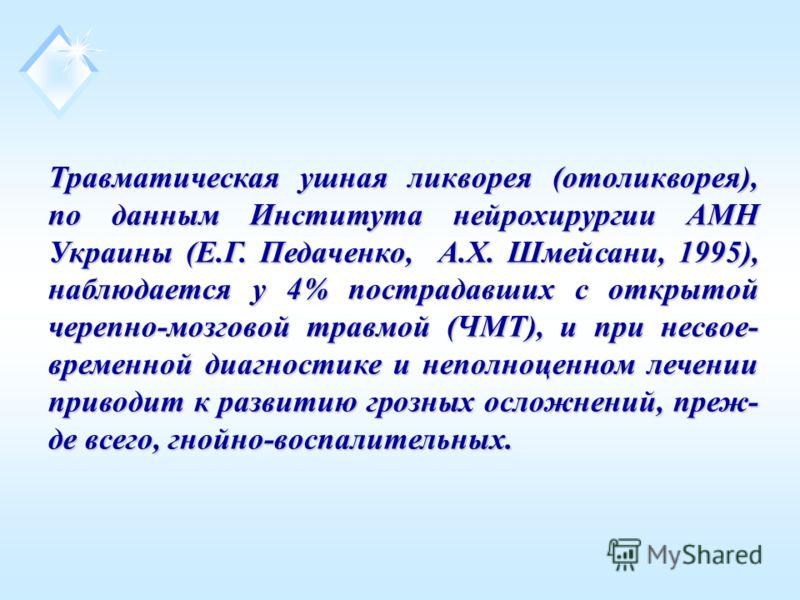 Травматическая ушная ликворея (отоликворея), по данным Института нейрохирургии АМН Украины (Е.Г. Педаченко, А.Х. Шмейсани, 1995), наблюдается у 4% пострадавших с открытой черепно-мозговой травмой (ЧМТ), и при несвое- временной диагностике и неполноце