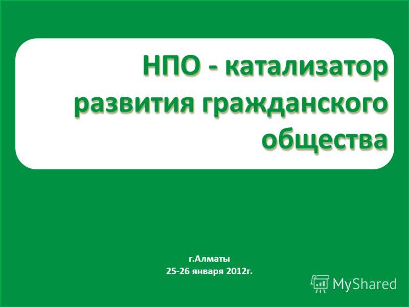 НПО - катализатор развития гражданского общества г.Алматы 25-26 января 2012г.
