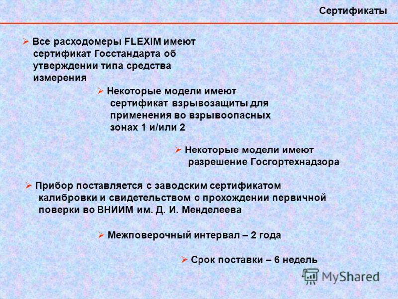 Сертификаты Все расходомеры FLEXIM имеют сертификат Госстандарта об утверждении типа средства измерения Некоторые модели имеют сертификат взрывозащиты для применения во взрывоопасных зонах 1 и/или 2 Некоторые модели имеют разрешение Госгортехнадзора