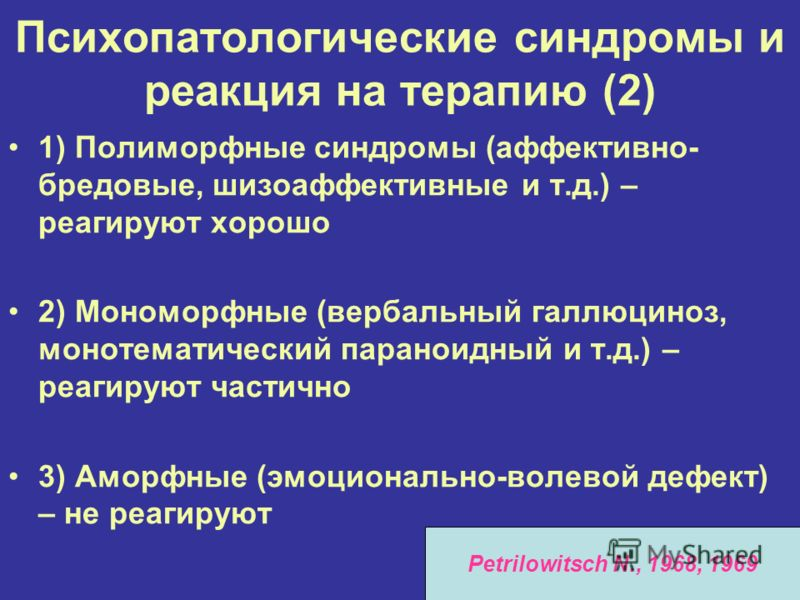 Психопатологические синдромы и реакция на терапию (2) 1) Полиморфные синдромы (аффективно- бредовые, шизоаффективные и т.д.) – реагируют хорошо 2) Мономорфные (вербальный галлюциноз, монотематический параноидный и т.д.) – реагируют частично 3) Аморфн