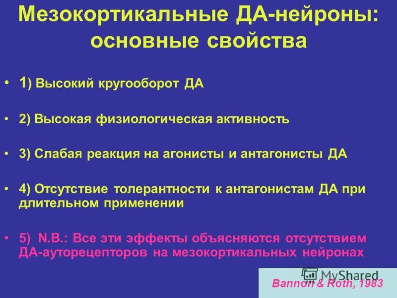 Мезокортикальные ДА-нейроны: основные свойства 1 ) Высокий кругооборот ДА 2) Высокая физиологическая активность 3) Слабая реакция на агонисты и антагонисты ДА 4) Отсутствие толерантности к антагонистам ДА при длительном применении 5) N.B.: Все эти эф