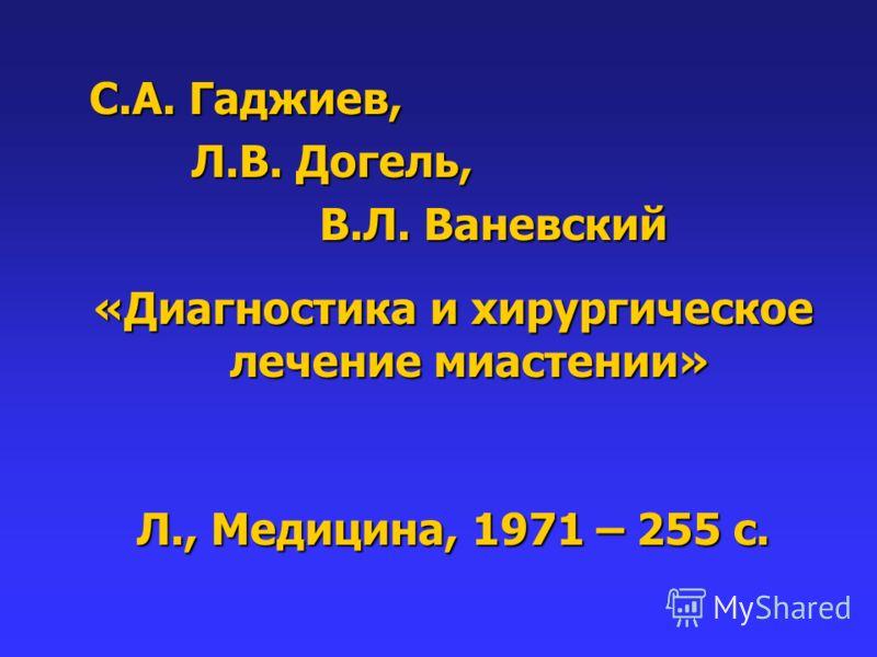 С.А. Гаджиев, Л.В. Догель, Л.В. Догель, В.Л. Ваневский В.Л. Ваневский «Диагностика и хирургическое лечение миастении» Л., Медицина, 1971 – 255 с.