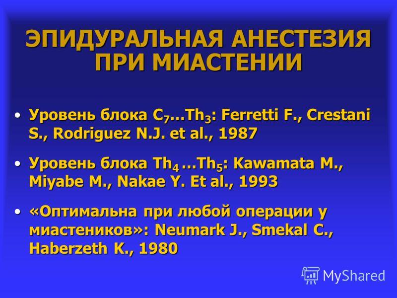 ЭПИДУРАЛЬНАЯ АНЕСТЕЗИЯ ПРИ МИАСТЕНИИ Уровень блока С 7 …Th 3 : Ferretti F., Crestani S., Rodriguez N.J. et al., 1987Уровень блока С 7 …Th 3 : Ferretti F., Crestani S., Rodriguez N.J. et al., 1987 Уровень блока Th 4 …Th 5 : Kawamata M., Miyabe M., Nak